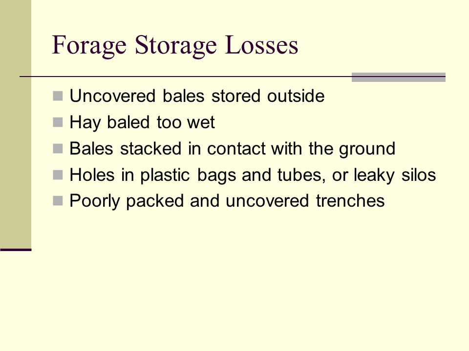 Forage Storage Losses Uncovered bales stored outside Hay baled too wet Bales stacked in contact with the ground Holes in plastic bags and tubes, or leaky silos Poorly packed and uncovered trenches