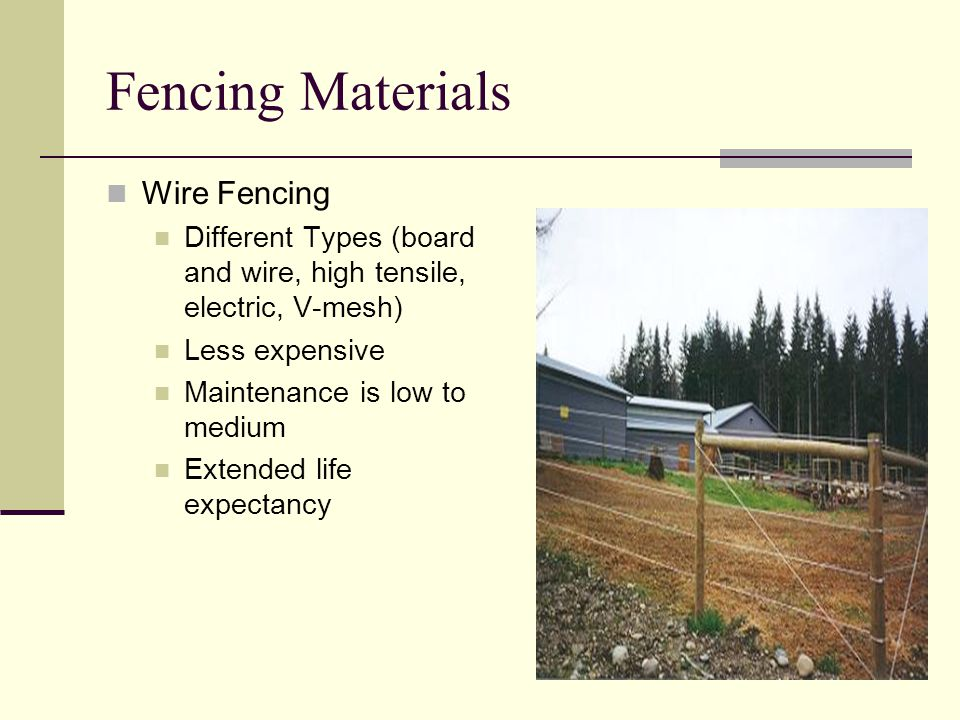 Fencing Materials Wire Fencing Different Types (board and wire, high tensile, electric, V-mesh) Less expensive Maintenance is low to medium Extended life expectancy