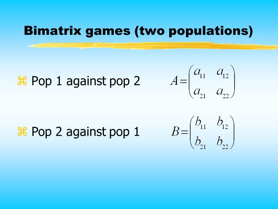 Bimatrix games (two populations) z Pop 1 against pop 2 z Pop 2 against pop 1