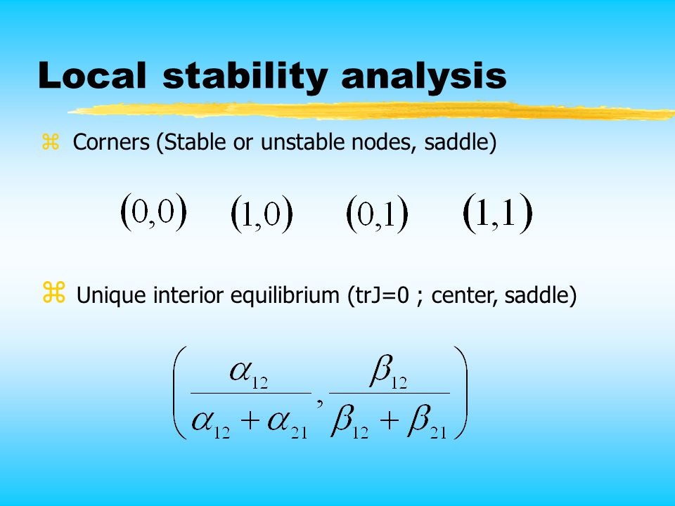 Local stability analysis z Unique interior equilibrium (trJ=0 ; center, saddle) z Corners (Stable or unstable nodes, saddle)
