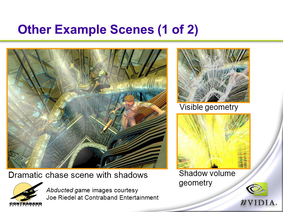 Other Example Scenes (1 of 2) Visible geometry Shadow volume geometry Dramatic chase scene with shadows Abducted game images courtesy Joe Riedel at Co