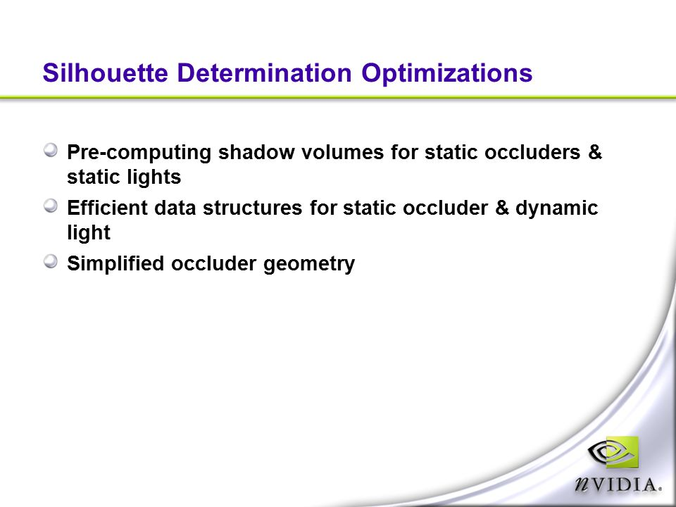 Silhouette Determination Optimizations Pre-computing shadow volumes for static occluders & static lights Efficient data structures for static occluder