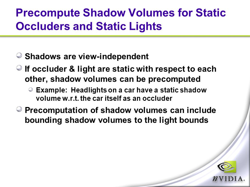 Precompute Shadow Volumes for Static Occluders and Static Lights Shadows are view-independent If occluder & light are static with respect to each othe