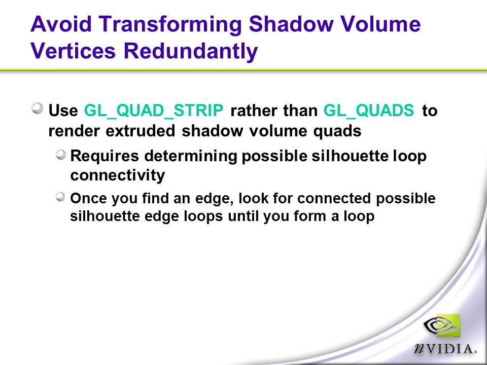 Avoid Transforming Shadow Volume Vertices Redundantly Use GL_QUAD_STRIP rather than GL_QUADS to render extruded shadow volume quads Requires determini