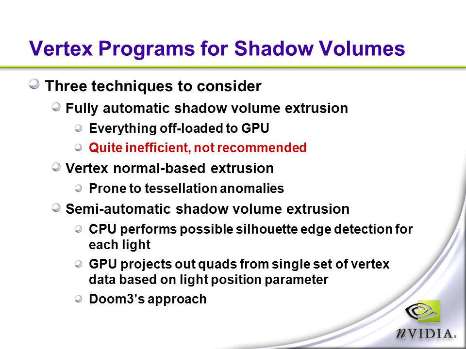 Vertex Programs for Shadow Volumes Three techniques to consider Fully automatic shadow volume extrusion Everything off-loaded to GPU Quite inefficient