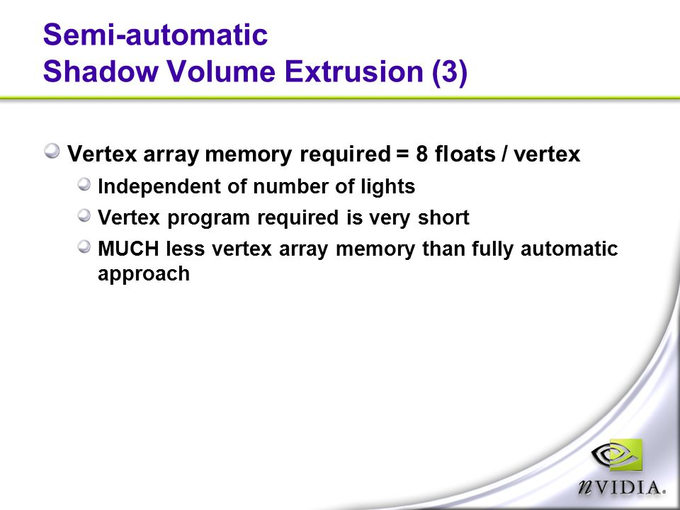 Semi-automatic Shadow Volume Extrusion (3) Vertex array memory required = 8 floats / vertex Independent of number of lights Vertex program required is