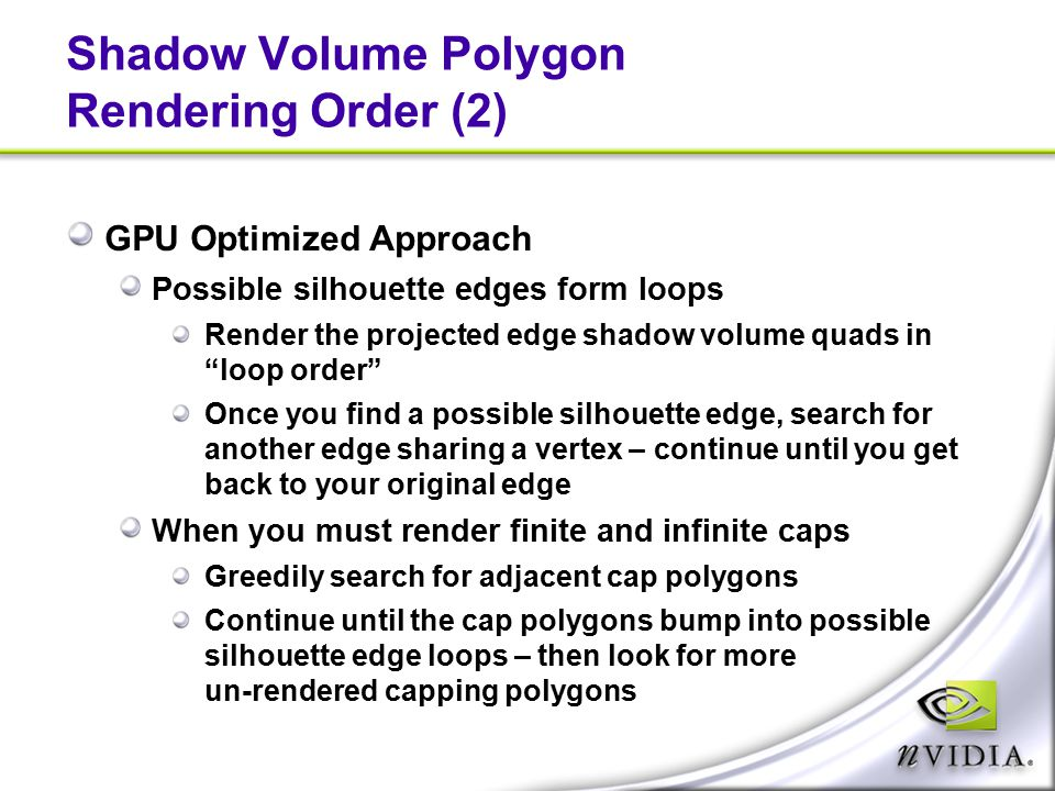 Shadow Volume Polygon Rendering Order (2) GPU Optimized Approach Possible silhouette edges form loops Render the projected edge shadow volume quads in