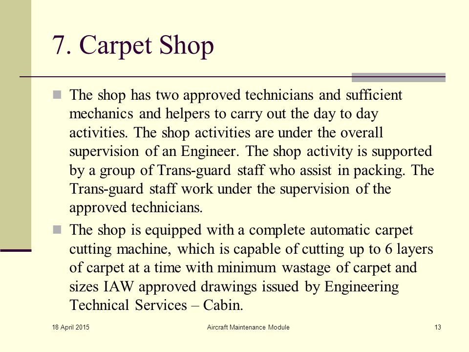 7. Carpet Shop The shop has two approved technicians and sufficient mechanics and helpers to carry out the day to day activities. The shop activities