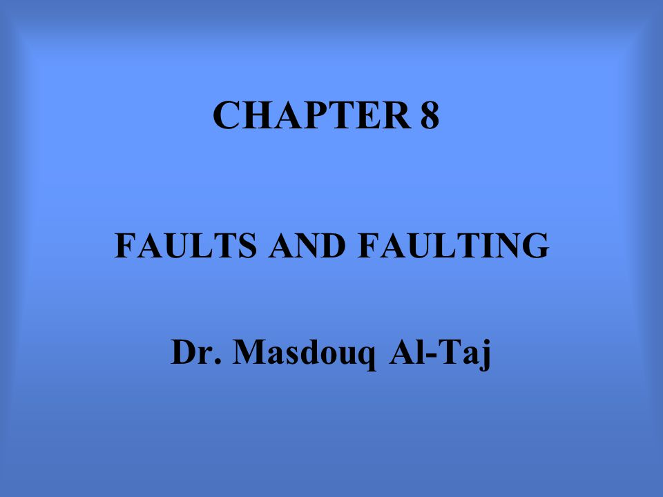 CHAPTER 8 FAULTS AND FAULTING Dr. Masdouq Al-Taj