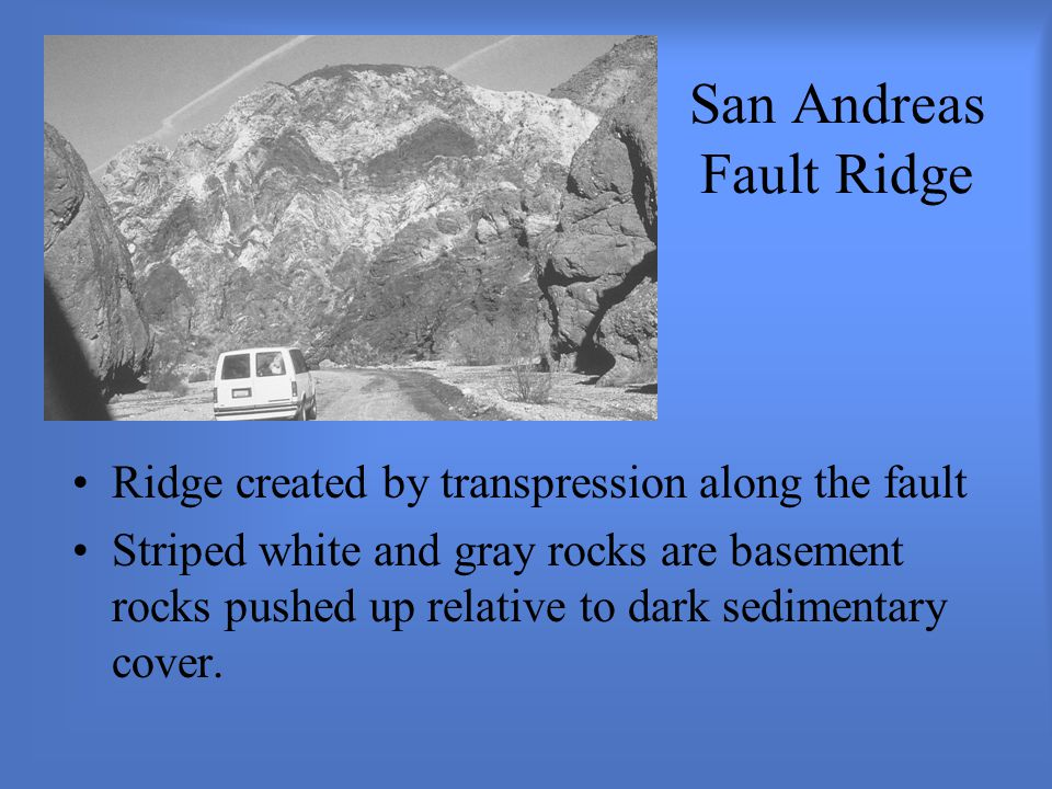 San Andreas Fault Ridge Ridge created by transpression along the fault Striped white and gray rocks are basement rocks pushed up relative to dark sedimentary cover.
