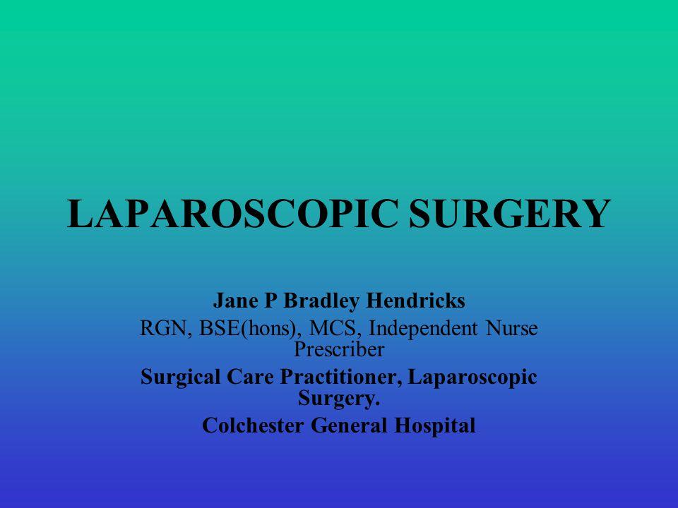 LAPAROSCOPIC SURGERY Jane P Bradley Hendricks RGN, BSE(hons), MCS, Independent Nurse Prescriber Surgical Care Practitioner, Laparoscopic Surgery.