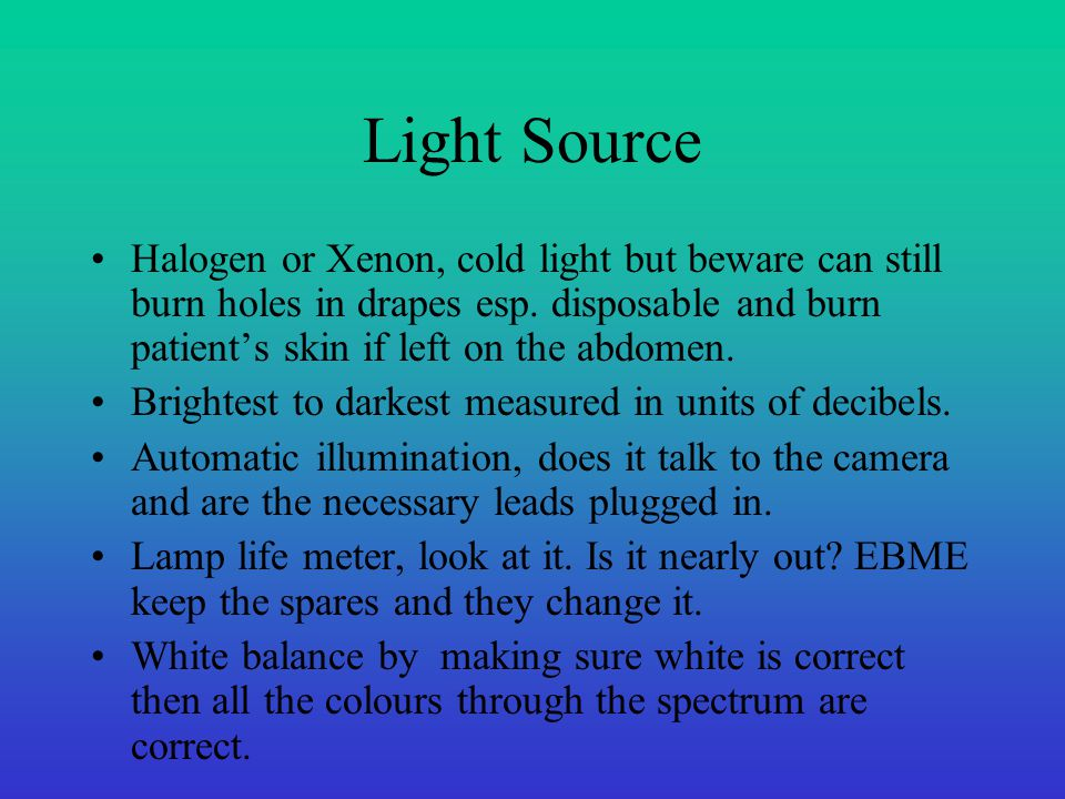 Light Source Halogen or Xenon, cold light but beware can still burn holes in drapes esp. disposable and burn patient's skin if left on the abdomen. Br