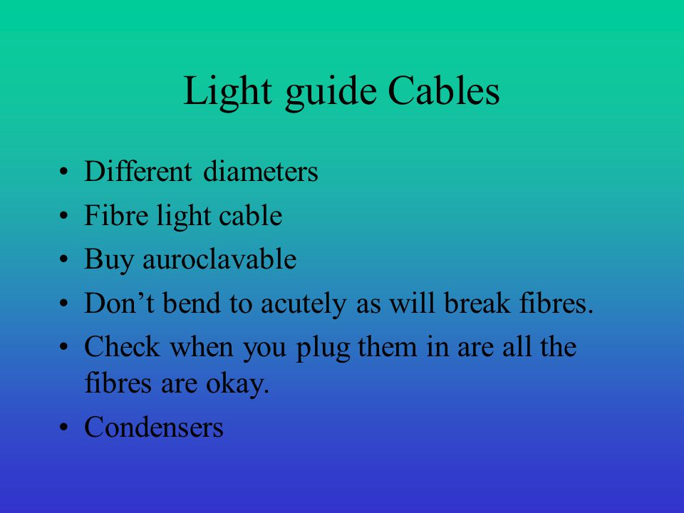 Light guide Cables Different diameters Fibre light cable Buy auroclavable Don't bend to acutely as will break fibres. Check when you plug them in are