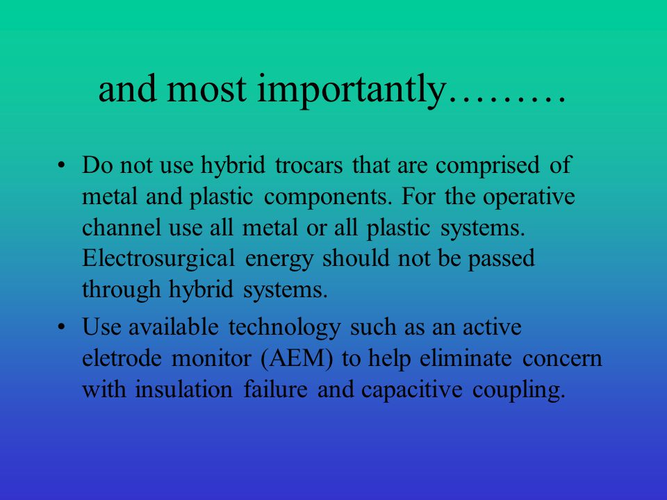 and most importantly……… Do not use hybrid trocars that are comprised of metal and plastic components. For the operative channel use all metal or all p