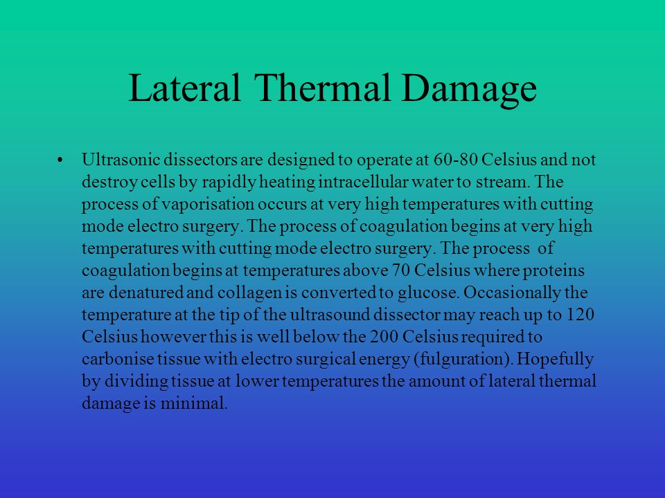 Lateral Thermal Damage Ultrasonic dissectors are designed to operate at 60-80 Celsius and not destroy cells by rapidly heating intracellular water to