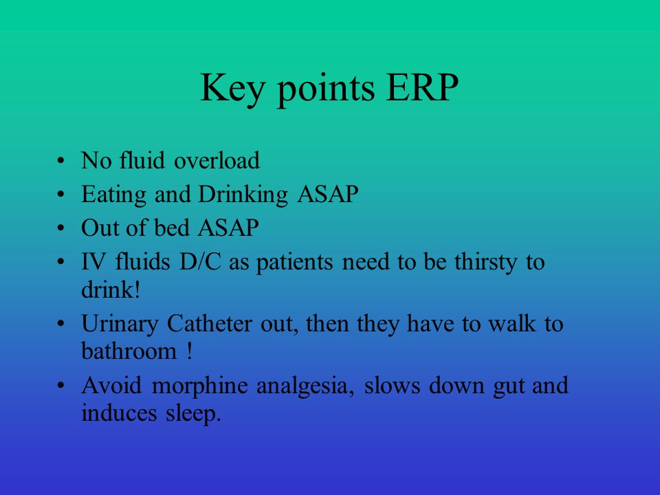 Key points ERP No fluid overload Eating and Drinking ASAP Out of bed ASAP IV fluids D/C as patients need to be thirsty to drink! Urinary Catheter out,