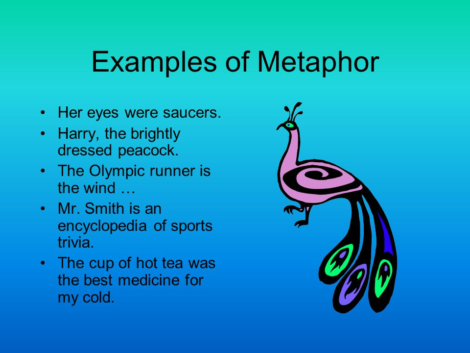 Examples of Metaphor Her eyes were saucers. Harry, the brightly dressed peacock. The Olympic runner is the wind … Mr. Smith is an encyclopedia of spor