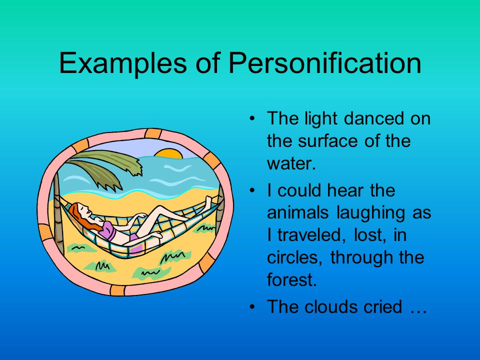 Examples of Personification The light danced on the surface of the water. I could hear the animals laughing as I traveled, lost, in circles, through t