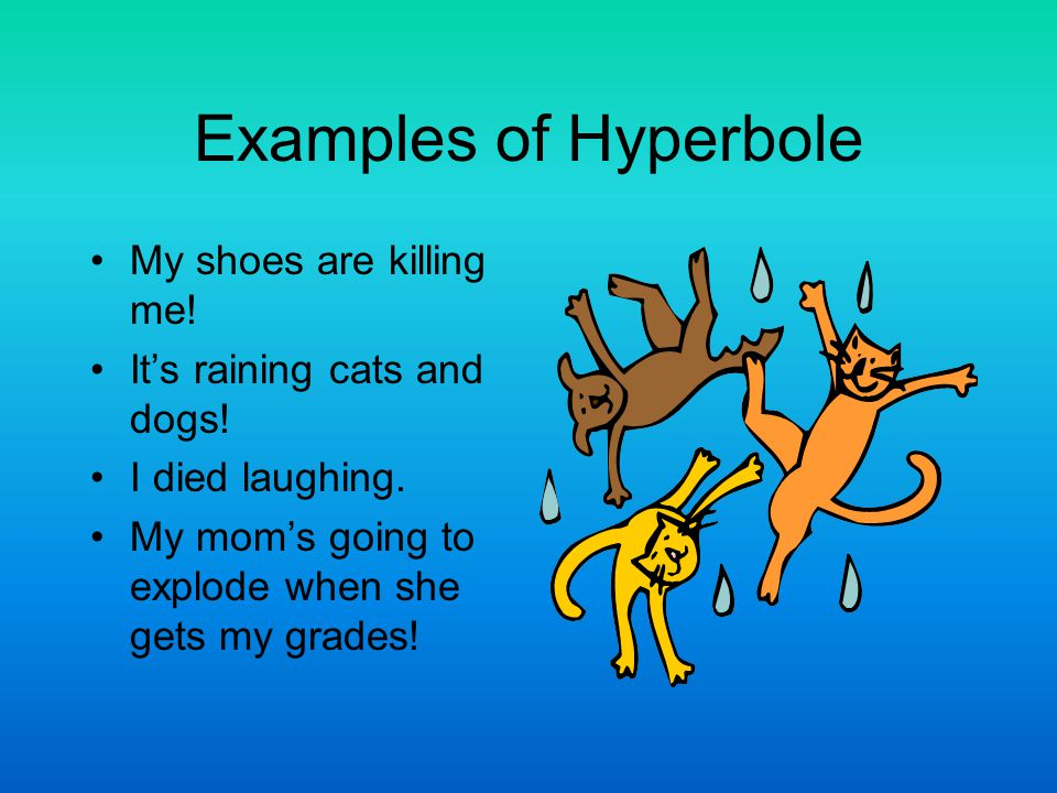 Examples of Hyperbole My shoes are killing me! It's raining cats and dogs! I died laughing. My mom's going to explode when she gets my grades!