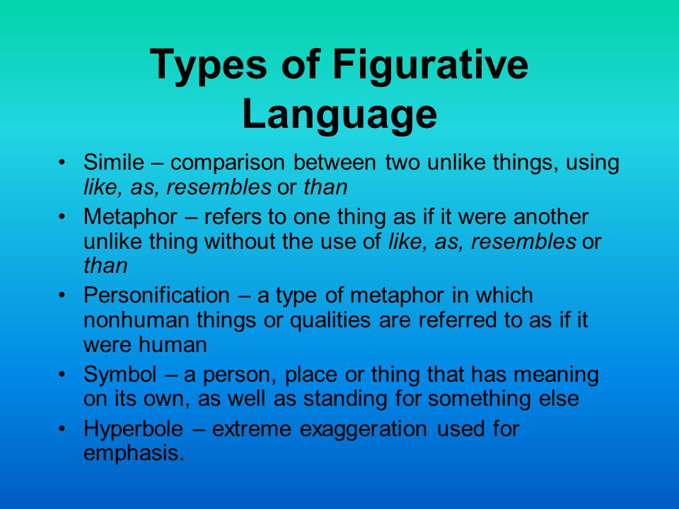 Types of Figurative Language Simile – comparison between two unlike things, using like, as, resembles or than Metaphor – refers to one thing as if it