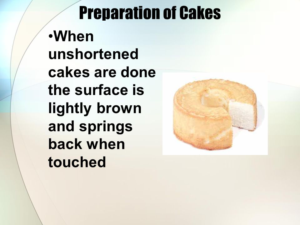 Preparation of Cakes When unshortened cakes are done the surface is lightly brown and springs back when touched