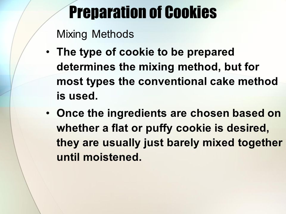 Preparation of Cookies Mixing Methods The type of cookie to be prepared determines the mixing method, but for most types the conventional cake method