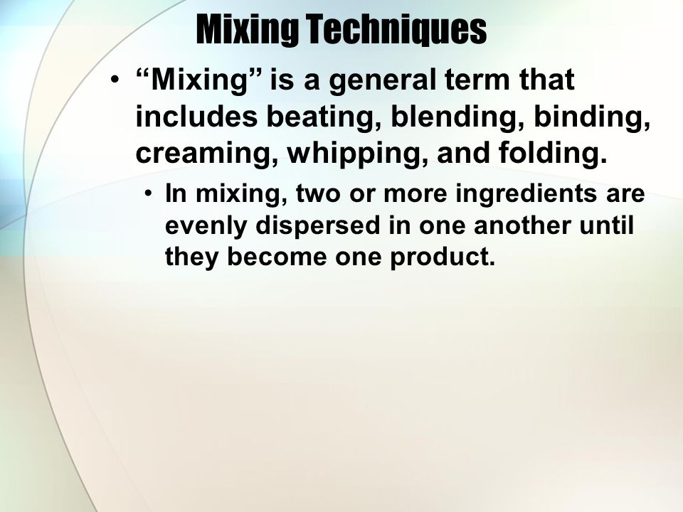 """Mixing Techniques """"Mixing"""" is a general term that includes beating, blending, binding, creaming, whipping, and folding. In mixing, two or more ingredi"""