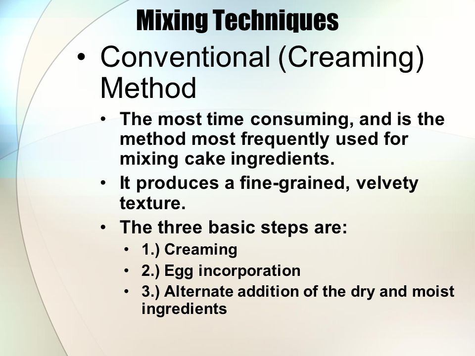 Mixing Techniques Conventional (Creaming) Method The most time consuming, and is the method most frequently used for mixing cake ingredients. It produ