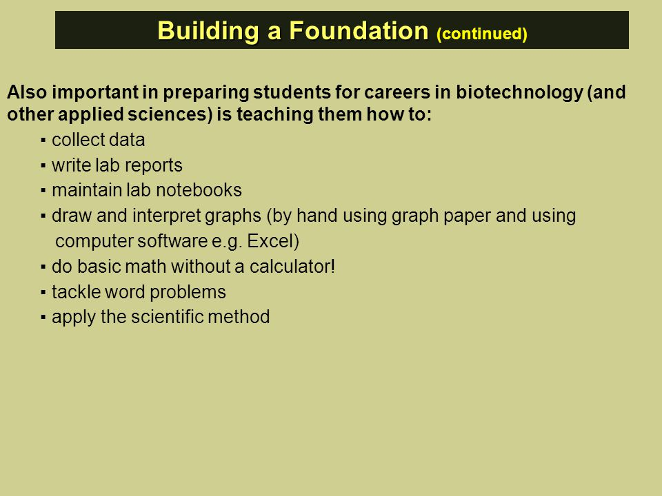 Also important in preparing students for careers in biotechnology (and other applied sciences) is teaching them how to: ▪ collect data ▪ write lab reports ▪ maintain lab notebooks ▪ draw and interpret graphs (by hand using graph paper and using computer software e.g.