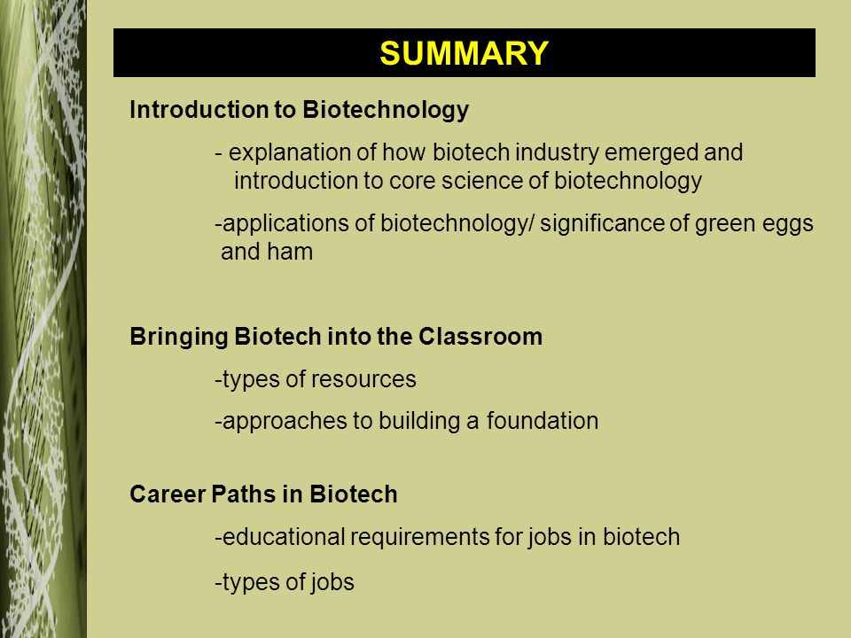 Introduction to Biotechnology - explanation of how biotech industry emerged and introduction to core science of biotechnology -applications of biotechnology/ significance of green eggs and ham Bringing Biotech into the Classroom -types of resources -approaches to building a foundation Career Paths in Biotech -educational requirements for jobs in biotech -types of jobs SUMMARY