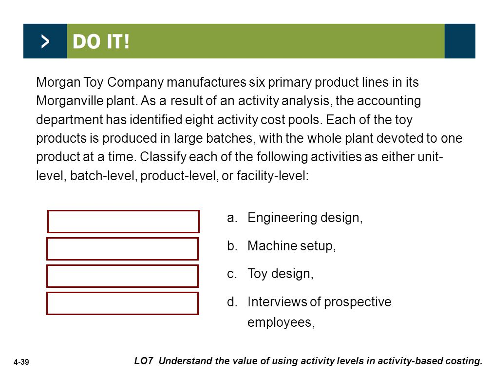 4-39 a.Engineering design, b.Machine setup, c.Toy design, d.Interviews of prospective employees, Product-level Batch-level Product-level Facility-level LO7 Understand the value of using activity levels in activity-based costing.