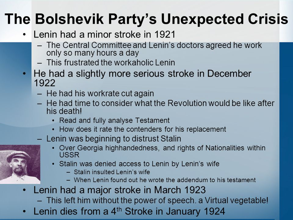 The Bolshevik Party's Unexpected Crisis Lenin had a minor stroke in 1921 –The Central Committee and Lenin's doctors agreed he work only so many hours a day –This frustrated the workaholic Lenin He had a slightly more serious stroke in December 1922 –He had his workrate cut again –He had time to consider what the Revolution would be like after his death.