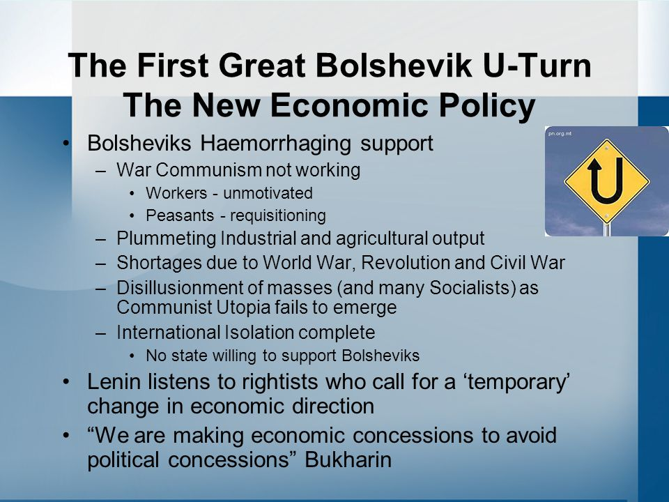 The First Great Bolshevik U-Turn The New Economic Policy Bolsheviks Haemorrhaging support –War Communism not working Workers - unmotivated Peasants - requisitioning –Plummeting Industrial and agricultural output –Shortages due to World War, Revolution and Civil War –Disillusionment of masses (and many Socialists) as Communist Utopia fails to emerge –International Isolation complete No state willing to support Bolsheviks Lenin listens to rightists who call for a 'temporary' change in economic direction We are making economic concessions to avoid political concessions Bukharin