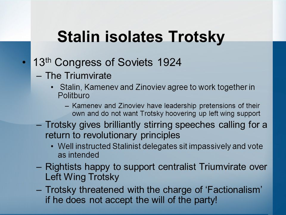 Stalin isolates Trotsky 13 th Congress of Soviets 1924 –The Triumvirate Stalin, Kamenev and Zinoviev agree to work together in Politburo –Kamenev and Zinoviev have leadership pretensions of their own and do not want Trotsky hoovering up left wing support –Trotsky gives brilliantly stirring speeches calling for a return to revolutionary principles Well instructed Stalinist delegates sit impassively and vote as intended –Rightists happy to support centralist Triumvirate over Left Wing Trotsky –Trotsky threatened with the charge of 'Factionalism' if he does not accept the will of the party!