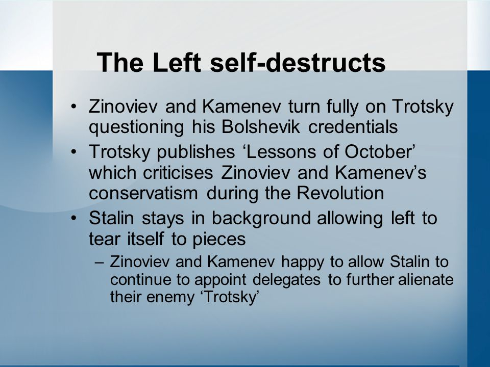 The Left self-destructs Zinoviev and Kamenev turn fully on Trotsky questioning his Bolshevik credentials Trotsky publishes 'Lessons of October' which criticises Zinoviev and Kamenev's conservatism during the Revolution Stalin stays in background allowing left to tear itself to pieces –Zinoviev and Kamenev happy to allow Stalin to continue to appoint delegates to further alienate their enemy 'Trotsky'