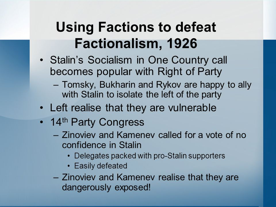 Using Factions to defeat Factionalism, 1926 Stalin's Socialism in One Country call becomes popular with Right of Party –Tomsky, Bukharin and Rykov are happy to ally with Stalin to isolate the left of the party Left realise that they are vulnerable 14 th Party Congress –Zinoviev and Kamenev called for a vote of no confidence in Stalin Delegates packed with pro-Stalin supporters Easily defeated –Zinoviev and Kamenev realise that they are dangerously exposed!