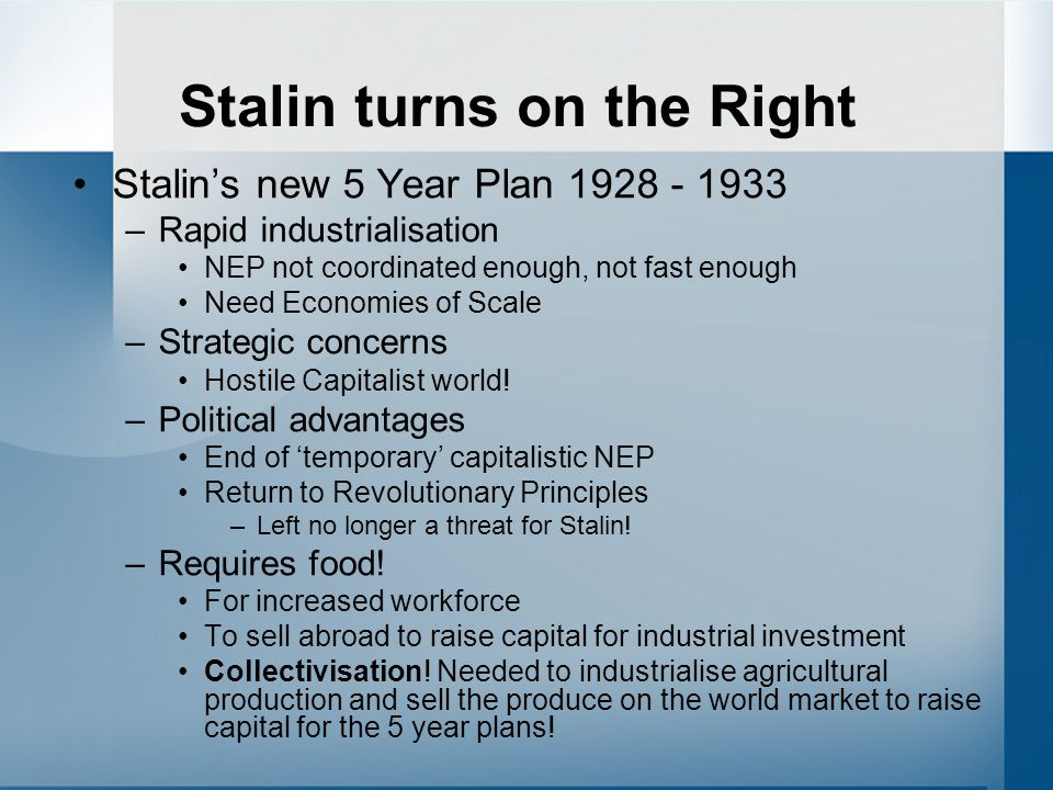 Stalin turns on the Right Stalin's new 5 Year Plan 1928 - 1933 –Rapid industrialisation NEP not coordinated enough, not fast enough Need Economies of Scale –Strategic concerns Hostile Capitalist world.