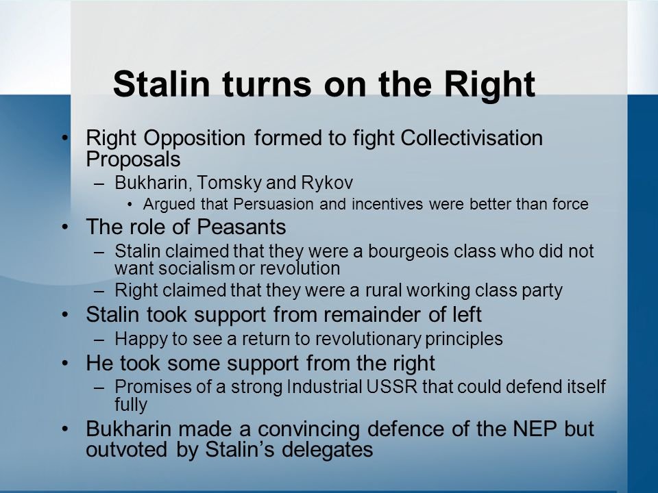 Stalin turns on the Right Right Opposition formed to fight Collectivisation Proposals –Bukharin, Tomsky and Rykov Argued that Persuasion and incentives were better than force The role of Peasants –Stalin claimed that they were a bourgeois class who did not want socialism or revolution –Right claimed that they were a rural working class party Stalin took support from remainder of left –Happy to see a return to revolutionary principles He took some support from the right –Promises of a strong Industrial USSR that could defend itself fully Bukharin made a convincing defence of the NEP but outvoted by Stalin's delegates