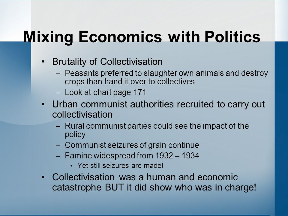 Mixing Economics with Politics Brutality of Collectivisation –Peasants preferred to slaughter own animals and destroy crops than hand it over to collectives –Look at chart page 171 Urban communist authorities recruited to carry out collectivisation –Rural communist parties could see the impact of the policy –Communist seizures of grain continue –Famine widespread from 1932 – 1934 Yet still seizures are made.
