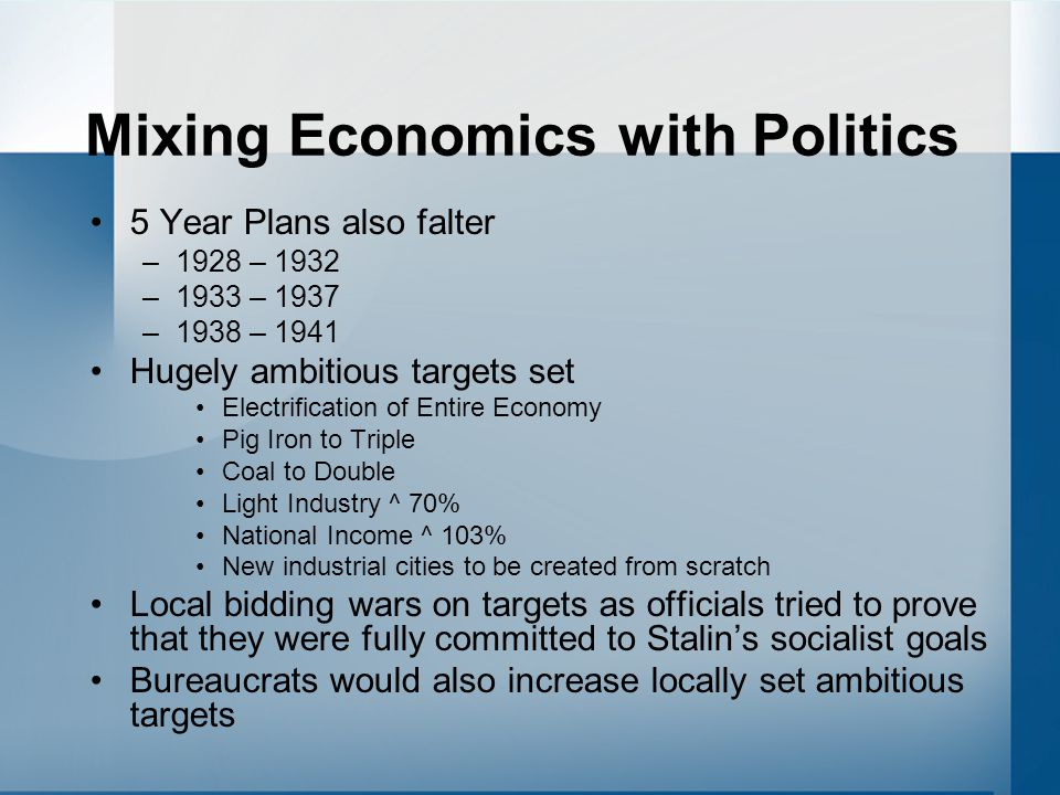 Mixing Economics with Politics 5 Year Plans also falter –1928 – 1932 –1933 – 1937 –1938 – 1941 Hugely ambitious targets set Electrification of Entire Economy Pig Iron to Triple Coal to Double Light Industry ^ 70% National Income ^ 103% New industrial cities to be created from scratch Local bidding wars on targets as officials tried to prove that they were fully committed to Stalin's socialist goals Bureaucrats would also increase locally set ambitious targets