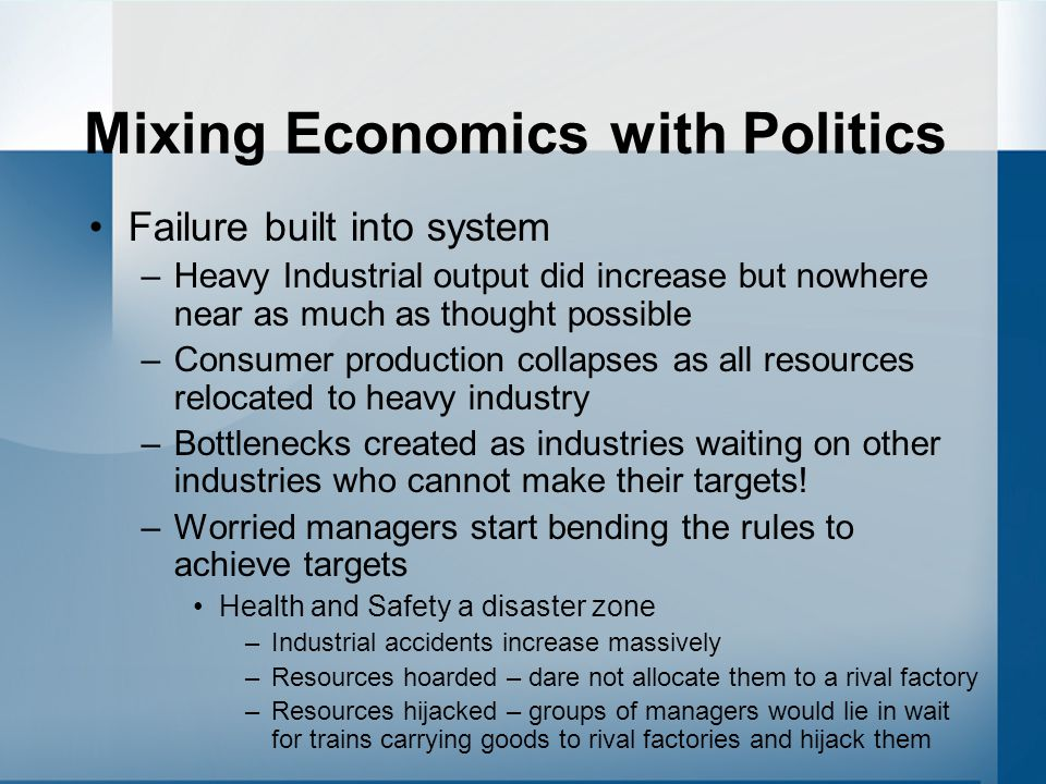 Mixing Economics with Politics Failure built into system –Heavy Industrial output did increase but nowhere near as much as thought possible –Consumer production collapses as all resources relocated to heavy industry –Bottlenecks created as industries waiting on other industries who cannot make their targets.