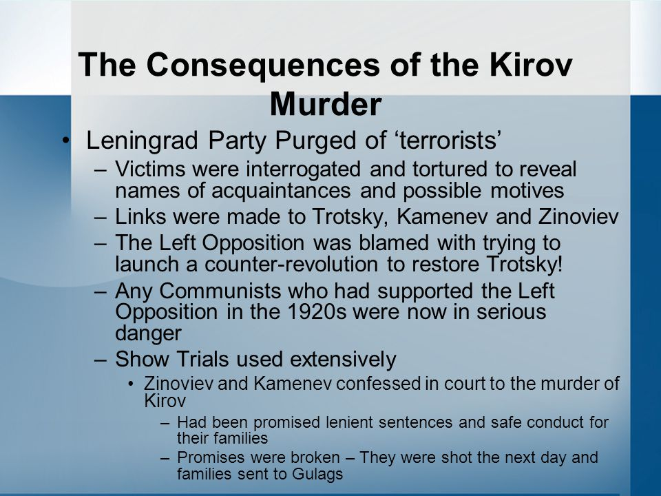 The Consequences of the Kirov Murder Leningrad Party Purged of 'terrorists' –Victims were interrogated and tortured to reveal names of acquaintances and possible motives –Links were made to Trotsky, Kamenev and Zinoviev –The Left Opposition was blamed with trying to launch a counter-revolution to restore Trotsky.