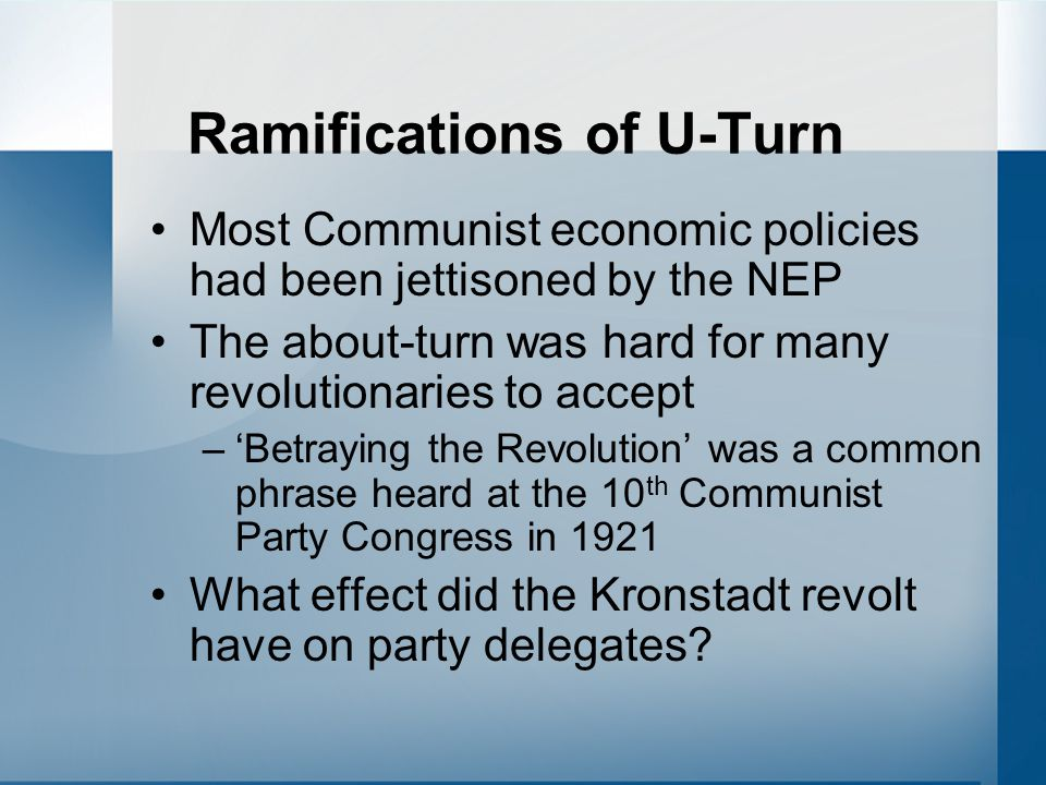Ramifications of U-Turn Most Communist economic policies had been jettisoned by the NEP The about-turn was hard for many revolutionaries to accept –'Betraying the Revolution' was a common phrase heard at the 10 th Communist Party Congress in 1921 What effect did the Kronstadt revolt have on party delegates?