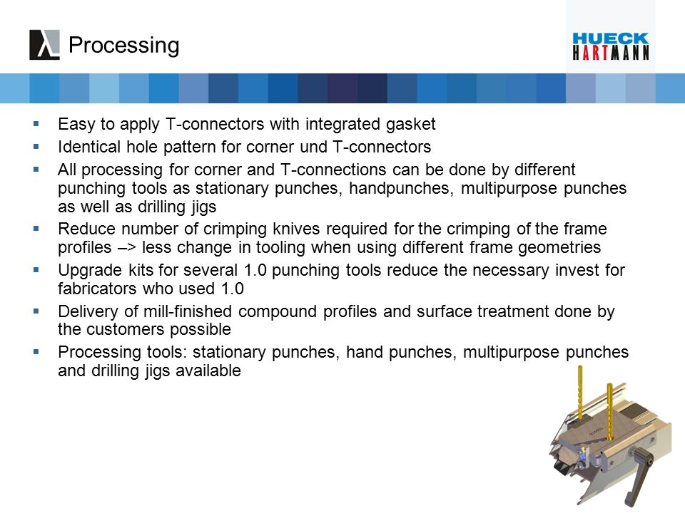 Processing  Easy to apply T-connectors with integrated gasket  Identical hole pattern for corner und T-connectors  All processing for corner and T-