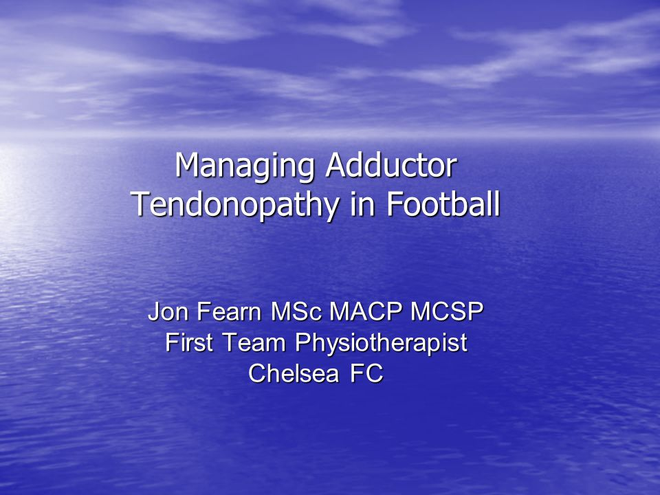 Managing Adductor Tendonopathy in Football Jon Fearn MSc MACP MCSP First Team Physiotherapist Chelsea FC