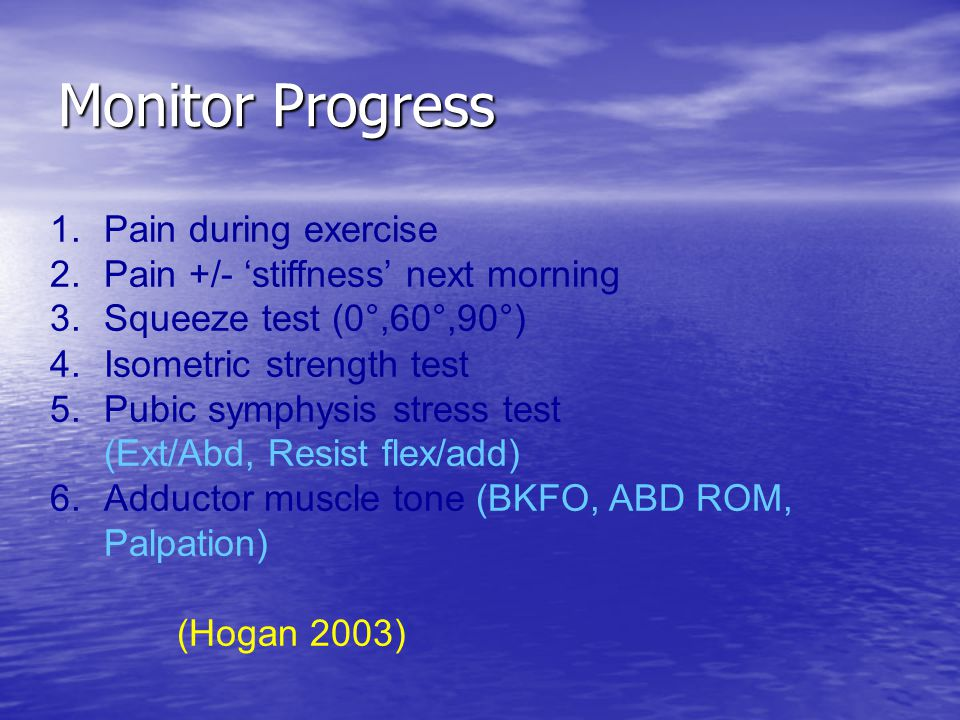 Monitor Progress 1. Pain during exercise 2. Pain +/- 'stiffness' next morning 3. Squeeze test (0°,60°,90°) 4. Isometric strength test 5. Pubic symphys
