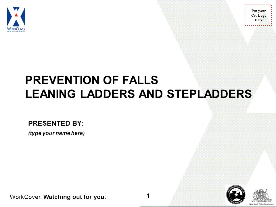 WorkCover. Watching out for you. Put your Co. Logo Here PREVENTION OF FALLS LEANING LADDERS AND STEPLADDERS PRESENTED BY: (type your name here) 1