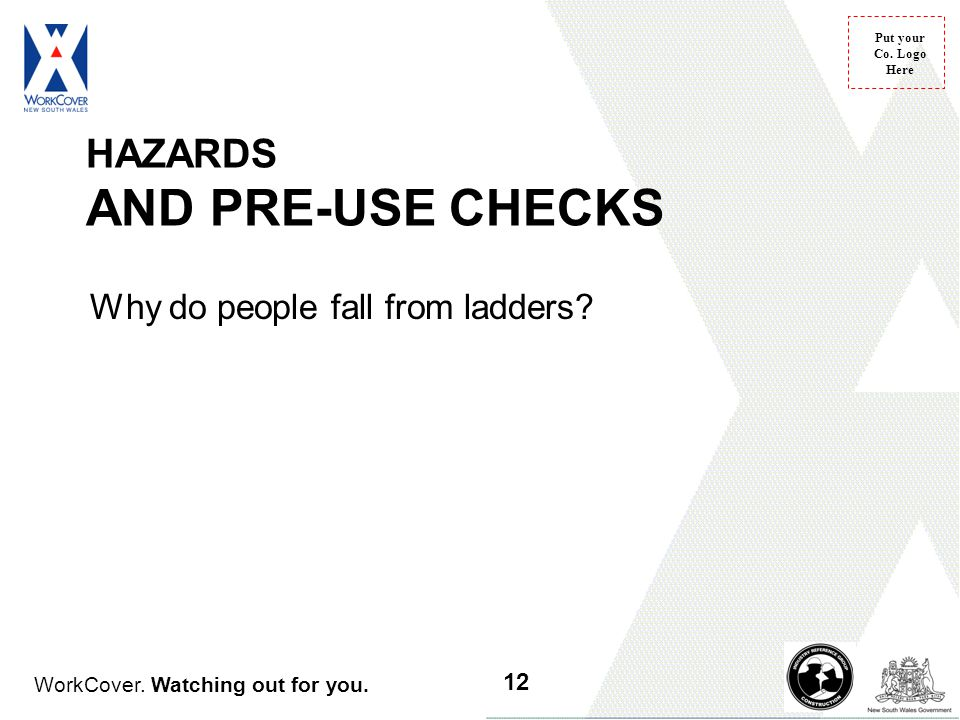 WorkCover. Watching out for you. Put your Co. Logo Here HAZARDS AND PRE-USE CHECKS Why do people fall from ladders? 12