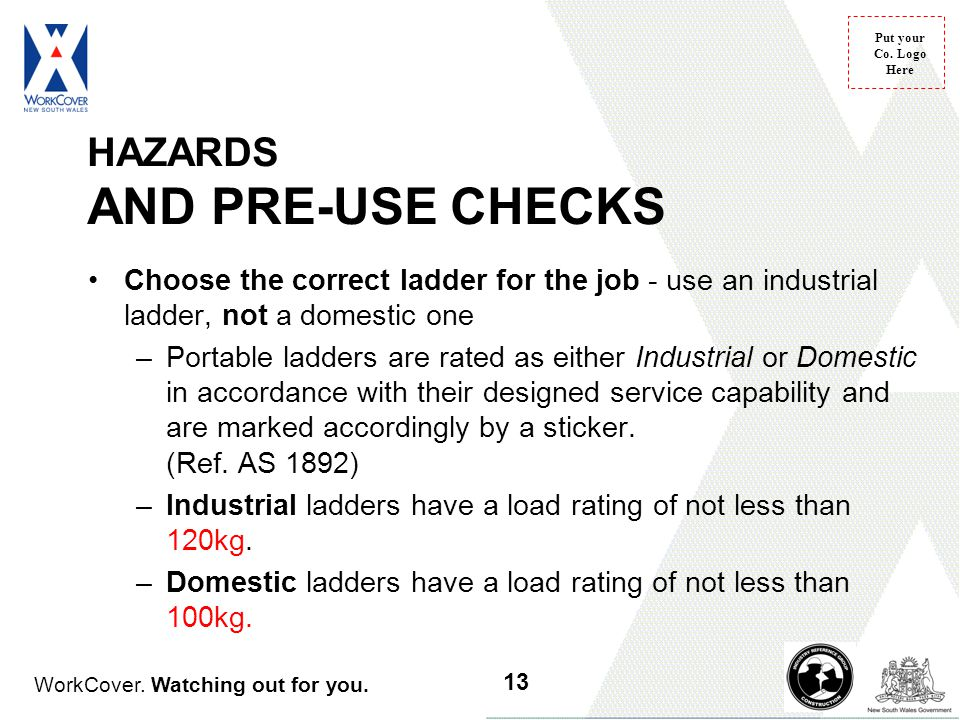 WorkCover. Watching out for you. Put your Co. Logo Here HAZARDS AND PRE-USE CHECKS Choose the correct ladder for the job - use an industrial ladder, n