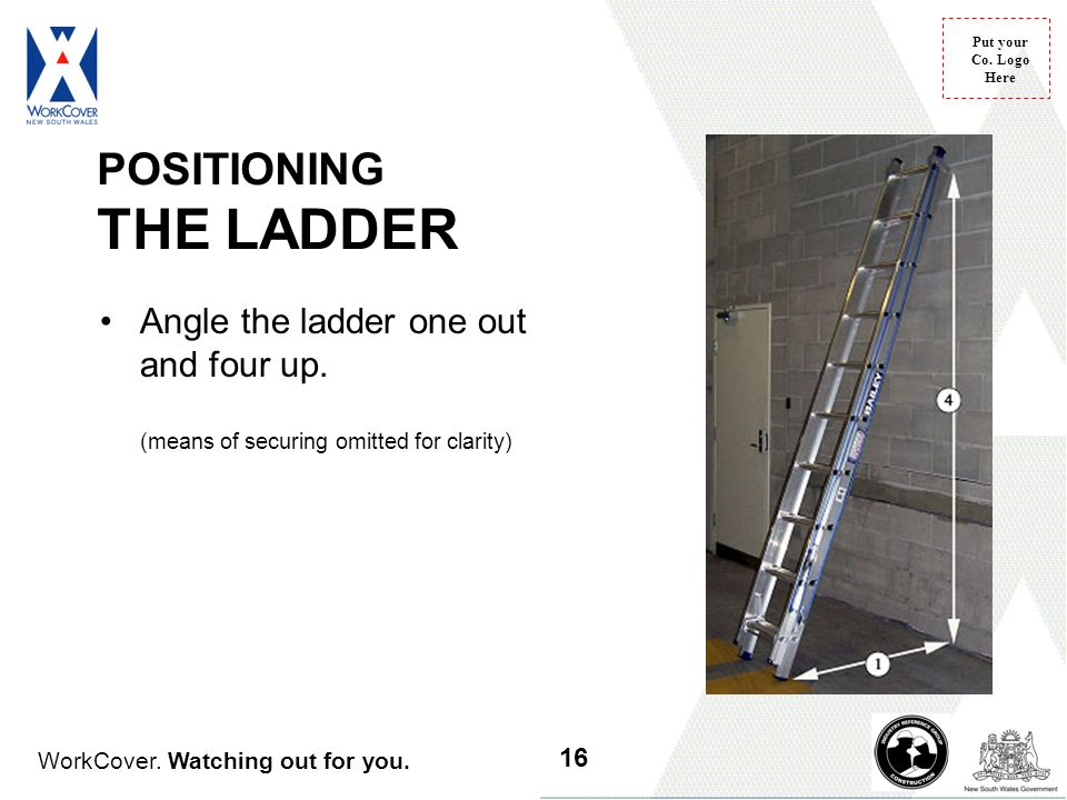 WorkCover. Watching out for you. Put your Co. Logo Here POSITIONING THE LADDER Angle the ladder one out and four up. (means of securing omitted for cl